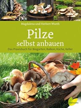 Pilze selbst anbauen: Das Praxisbuch für Biogarten, Balkon, Küche, Keller -